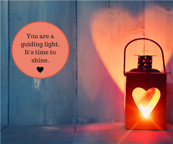 You are a guiding light.It's time to shine.